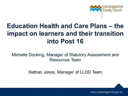 Education Health and Care Plans – the impact on learners and their transition into Post 16 Michelle Docking, Manager of Statutory Assessment and Resources.