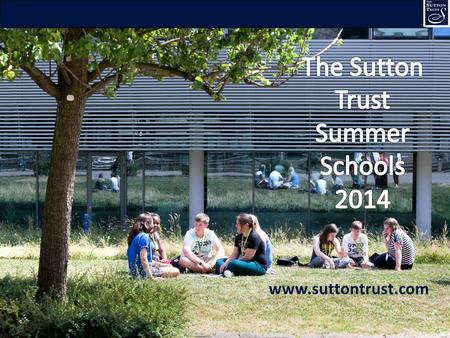 1 www.suttontrust.com. 2 What are Sutton Trust Summer Schools? Try out the university experience and course options FREE week-long residential at UK's.