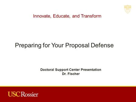 Innovate, Educate, and Transform Preparing for Your Proposal Defense Doctoral Support Center Presentation Dr. Fischer.