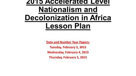 2015 Accelerated Level Nationalism and Decolonization in Africa Lesson Plan Date and Number Your Papers: Tuesday, February 3, 3015 Wednesday, February.