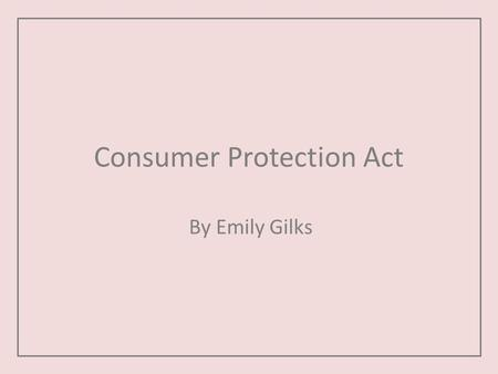 Consumer Protection Act By Emily Gilks. About the act The consumer protection act 1987. The act is in place to protect the public in the following ways: