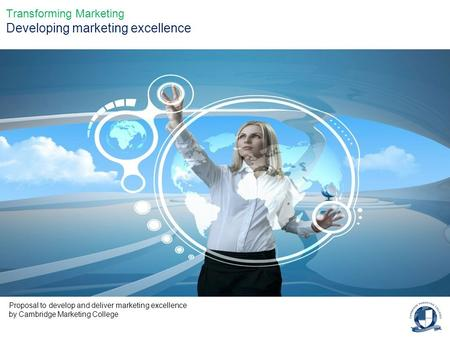 Transforming Marketing Developing marketing excellence Proposal to develop and deliver marketing excellence by Cambridge Marketing College.