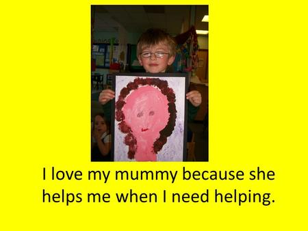 I love my mummy because she helps me when I need helping.