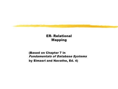 ER- Relational Mapping (Based on Chapter 7 in Fundamentals of Database Systems by Elmasri and Navathe, Ed. 4)