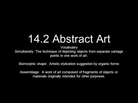 14.2 Abstract Art Vocabulary Simultaneity: The technique of depicting objects from separate vantage points in one work of art. Biomorphic shape: Artistic.