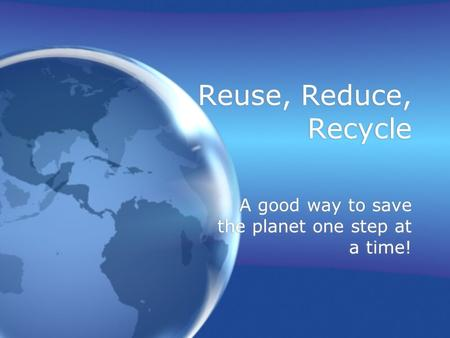 Reuse, Reduce, Recycle A good way to save the planet one step at a time!