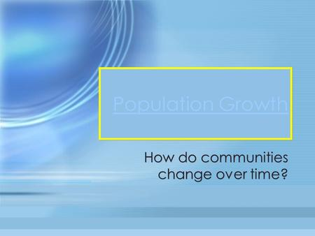 Population Growth How do communities change over time?