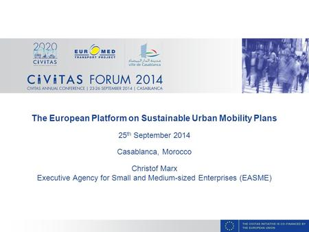 The European Platform on Sustainable Urban Mobility Plans 25 th September 2014 Casablanca, Morocco Christof Marx Executive Agency for Small and Medium-sized.