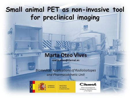 Small animal PET as non-invasive tool for preclinical imaging Marta Oteo Vives Biomedical Applications of Radioisotopes and Pharmacokinetic.