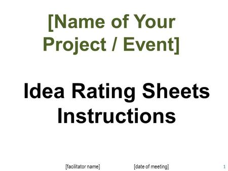 1 Idea Rating Sheets Instructions [facilitator name][date of meeting] [Name of Your Project / Event]