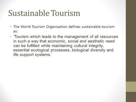 Sustainable Tourism The World Tourism Organisation defines sustainable tourism as: 'Tourism which leads to the management of all resources in such a way.
