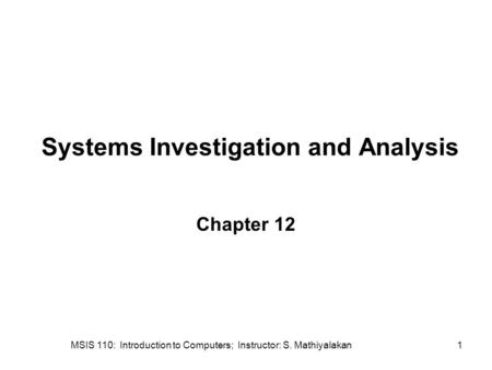 MSIS 110: Introduction to Computers; Instructor: S. Mathiyalakan1 Systems Investigation and Analysis Chapter 12.