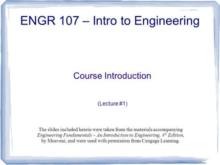Course Introduction (Lecture #1) ENGR 107 – Intro to Engineering The slides included herein were taken from the materials accompanying Engineering Fundamentals.