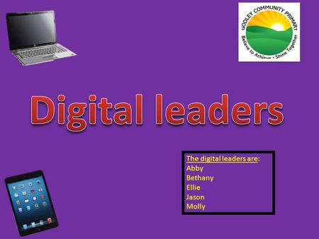 The digital leaders are: Abby Bethany Ellie Jason Molly.
