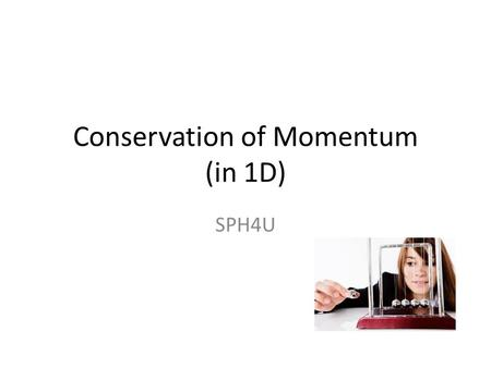 Conservation of Momentum (in 1D) SPH4U. Newton's 3 rd Law The force B exerts on A The force A exerts on B.