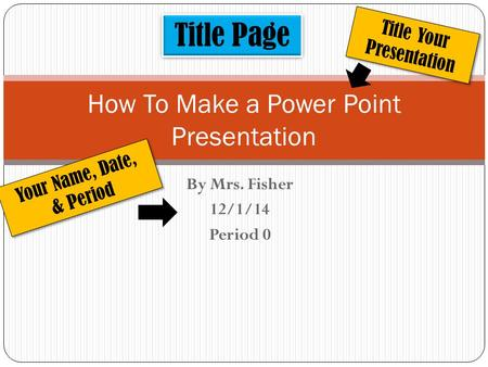 By Mrs. Fisher 12/1/14 Period 0 How To Make a Power Point Presentation Title Page Title Your Presentation Your Name, Date, & Period.