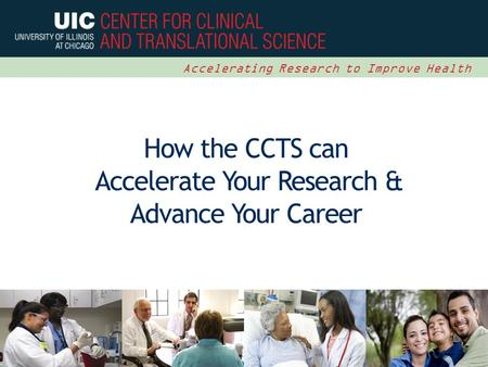 1 Accelerating Research to Improve Health How the CCTS can Accelerate Your Research & Advance Your Career.
