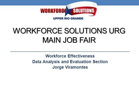 WORKFORCE SOLUTIONS URG MAIN JOB FAIR Workforce Effectiveness Data Analysis and Evaluation Section Jorge Viramontes.