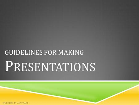 GUIDELINES FOR MAKING P RESENTATIONS PROVIDED BY ANN WARE.