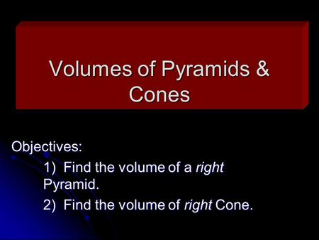 Volumes of Pyramids & Cones Objectives: 1) Find the volume of a right Pyramid. 2) Find the volume of right Cone.