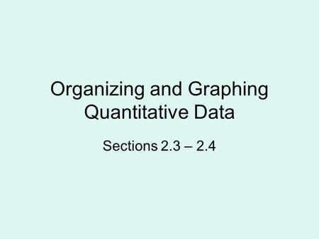 Organizing and Graphing Quantitative Data Sections 2.3 – 2.4.