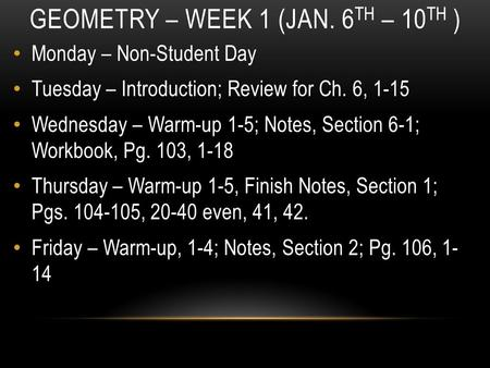 GEOMETRY – WEEK 1 (JAN. 6 TH – 10 TH ) Monday – Non-Student Day Tuesday – Introduction; Review for Ch. 6, 1-15 Wednesday – Warm-up 1-5; Notes, Section.