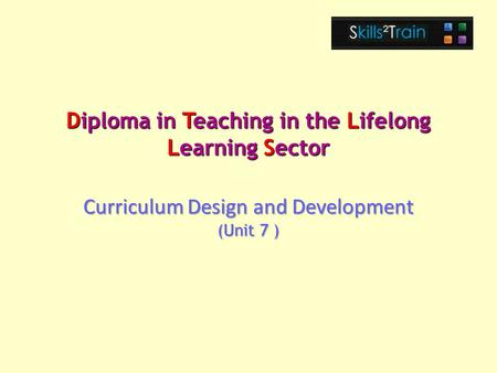 Diploma in Teaching in the Lifelong Learning Sector Curriculum Design and Development (Unit 7 )
