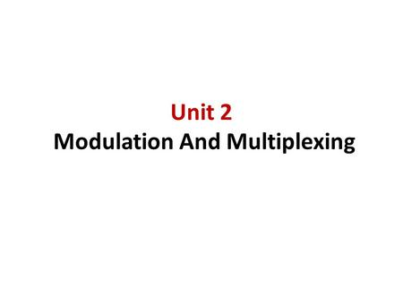 Unit 2 <strong>Modulation</strong> And Multiplexing