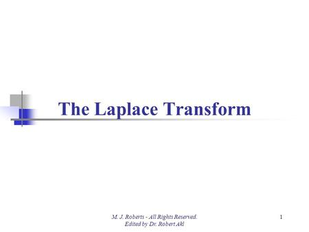 The Laplace Transform M. J. Roberts - All Rights Reserved. Edited by Dr. Robert Akl 1.