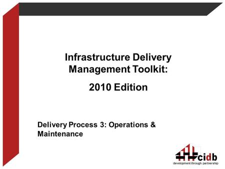 Development through partnership Infrastructure Delivery Management Toolkit: 2010 Edition Delivery Process 3: Operations & Maintenance 1.