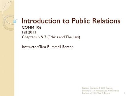 Introduction to Public Relations COMM 106 Fall 2013 Chapters 6 & 7 (Ethics and The Law) Instructor: Tara Rummell Berson Portions Copyright © 2011 Pearson.