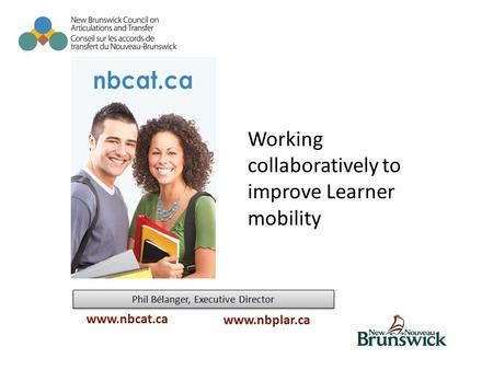 Phil Bélanger, Executive Director www.nbcat.ca www.nbplar.ca Working collaboratively to improve Learner mobility.
