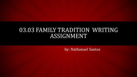by: Nathanael Santos 03.03 FAMILY TRADITION WRITING ASSIGNMENT.