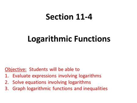 Section 11-4 Logarithmic Functions Objective: Students will be able to 1.Evaluate expressions involving logarithms 2.Solve equations involving logarithms.