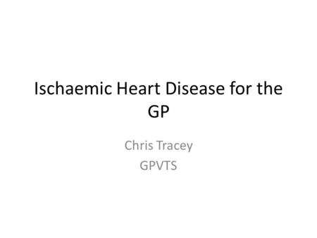 Ischaemic Heart Disease for the GP Chris Tracey GPVTS.