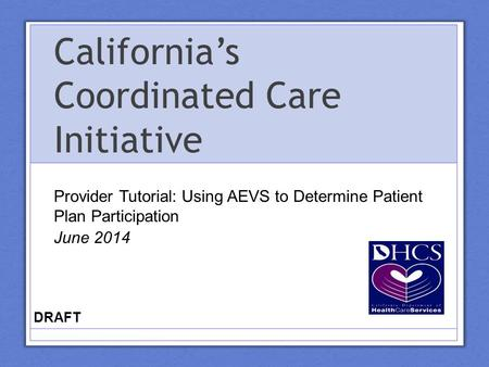 California's Coordinated Care Initiative Provider Tutorial: Using AEVS to Determine Patient Plan Participation June 2014 DRAFT.