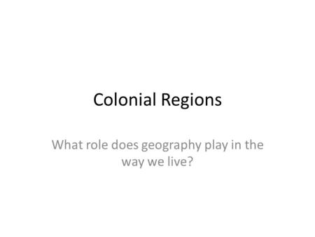 Colonial Regions What role does geography play in the way we live?
