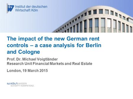 The impact of the new German rent controls – a case analysis for Berlin and Cologne Prof. Dr. Michael Voigtländer Research Unit Financial Markets and Real.