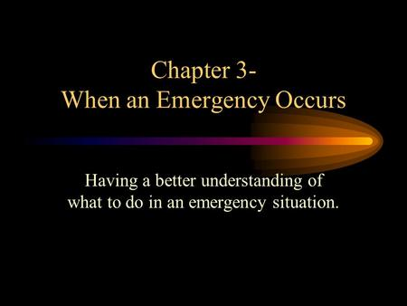 Chapter 3- When an Emergency Occurs Having a better understanding of what to do in an emergency situation.