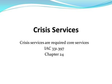 Crisis services are required core services IAC Chapter 24