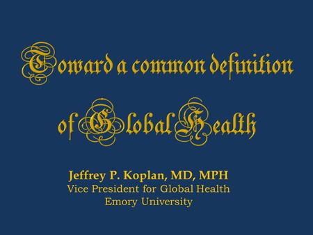 Jeffrey P. Koplan, MD, MPH Vice President for Global Health Emory University.