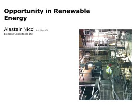 Opportunity in Renewable Energy Alastair Nicol BSc CEng MEI Element Consultants Ltd.
