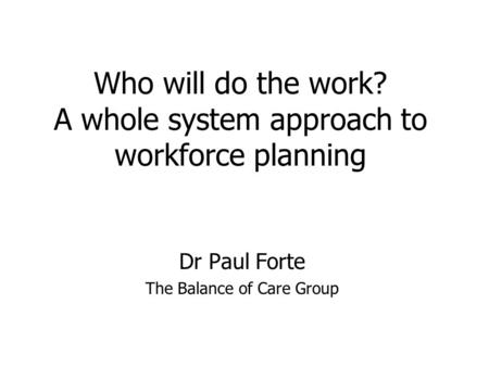 Who will do the work? A whole system approach to workforce planning Dr Paul Forte The Balance of Care Group.