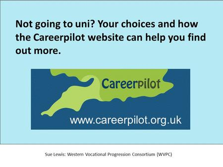 Not going to uni? Your choices and how the Careerpilot website can help you find out more. Sue Lewis: Western Vocational Progression Consortium (WVPC)