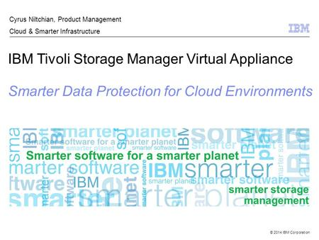 © 2014 IBM Corporation IBM Tivoli Storage Manager Virtual Appliance Smarter Data Protection for Cloud Environments Cyrus Niltchian, Product Management.