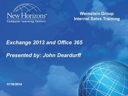 Exchange 2013 and Office 365 Presented by: John Deardurff Weinstein Group Internal Sales Training 11/18/2014.