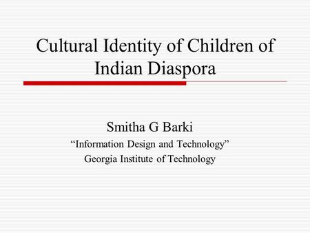 "<strong>Cultural</strong> Identity of Children of <strong>Indian</strong> Diaspora Smitha G Barki ""Information Design and Technology"" Georgia Institute of Technology."