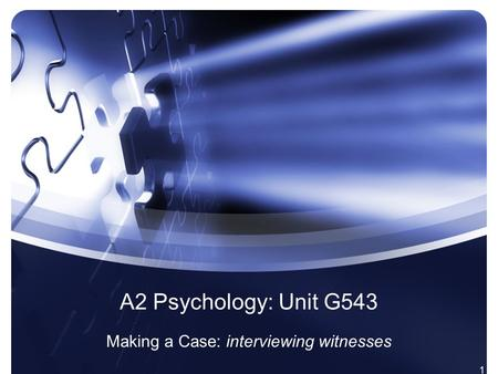1 A2 Psychology: Unit G543 Making a Case: interviewing witnesses.