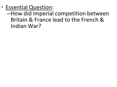 Essential Question: How did imperial competition between Britain & France lead to the French & Indian War?