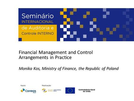 Financial Management and Control Arrangements in Practice Monika Kos, Ministry of Finance, the Republic of Poland.